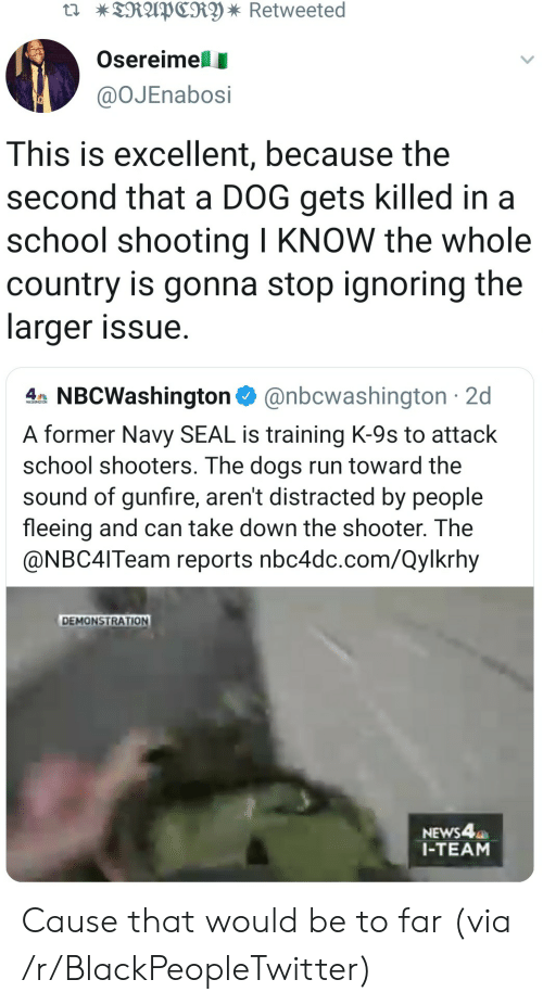 Shooters: TRAPCRY * Retweeted  Osereimell  @OJEnabosi  This is excellent, because the  second that a DOG gets killed in a  school shooting I KNOW the whole  country is gonna stop ignoring the  larger issue  4 NBCWashington@nbcwashington 2d  A former Navy SEAL is training K-9s to attack  school shooters. The dogs run toward the  sound of gunfire, aren't distracted by people  fleeing and can take down the shooter. The  @NBC4ITeam reports nbc4dc.com/Qylkrhy  DEMONSTRATION  NEWS4  1-TEAM Cause that would be to far (via /r/BlackPeopleTwitter)