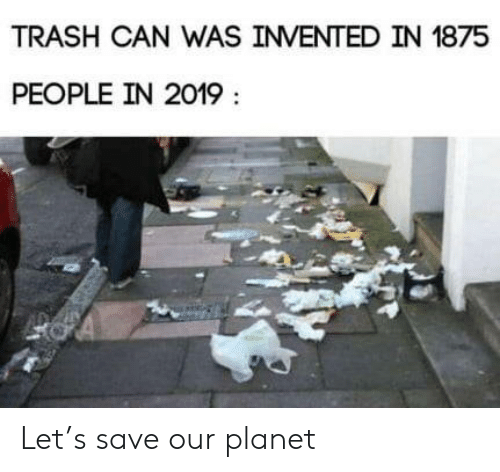 trash can: TRASH CAN WAS INVENTED IN 1875  PEOPLE IN 2019 Let's save our planet