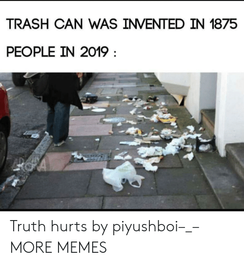 trash can: TRASH CAN WAS INVENTED IN 1875  PEOPLE IN 2019 Truth hurts by piyushboi–_– MORE MEMES