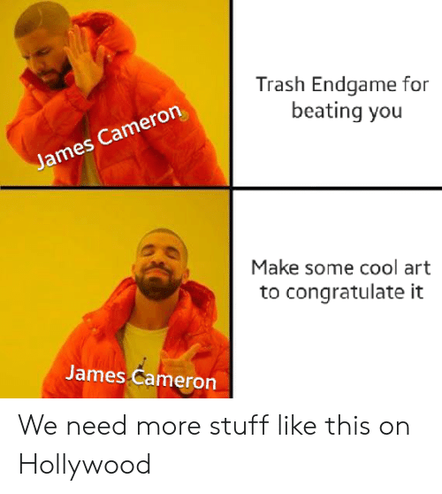 congratulate: Trash Endgame for  beating you  James Cameron  Make some cool art  congratulate  James Cameron We need more stuff like this on Hollywood