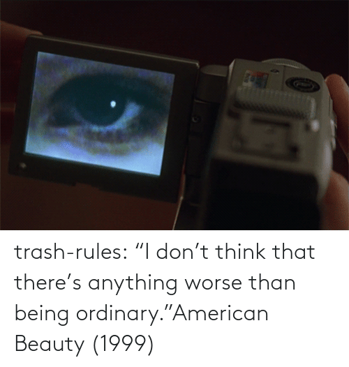 "there: trash-rules:     ""I don't think that there's anything worse than being ordinary.""American Beauty (1999)"
