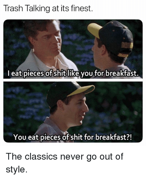 trash talking: Trash Talking at its finest.  l eat pieces of shit like you for breakfast.  You eat pieces of shit for breakfast?! The classics never go out of style.