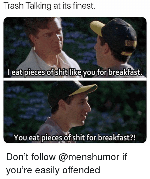 trash talking: Trash Talking at its finest.  l eat pieces of shitlike vou for breakfast.  You eat pieces of shit for breakfast?! Don't follow @menshumor if you're easily offended