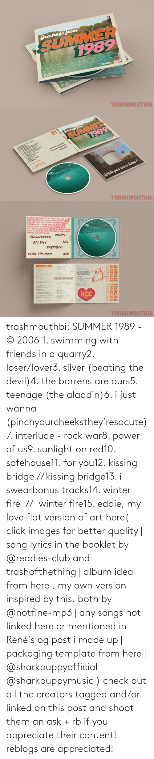 Click: trashmouthbi: SUMMER 1989 - © 2006 1. swimming with friends in a quarry2. loser/lover3. silver (beating the devil)4. the barrens are ours5. teenage (the aladdin)6. i just wanna (pinchyourcheeksthey'resocute)7. interlude - rock war8. power of us9. sunlight on red10. safehouse11. for you12. kissing bridge // kissing bridge13. i swearbonus tracks14. winter fire  //  winter fire15. eddie, my love flat version of art here( click images for better quality | song lyrics in the booklet by @reddies-club​ and trashofthething | album idea from here , my own version inspired by this. both by @notfine-mp3​ | any songs not linked here or mentioned in René's og post i made up | packaging template from here | @sharkpuppyofficial​ @sharkpuppymusic​ ) check out all the creators tagged and/or linked on this post and shoot them an ask + rb if you appreciate their content! reblogs are appreciated!