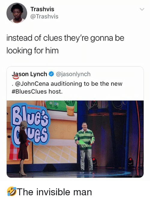 Johncena: Trashvis  @Trashvis  instead of clues they're gonna be  looking for him  Jason Lynch @jasonlynch  @JohnCena auditioning to be the new  #BluesClues host.  Blucs  ves 🤣The invisible man