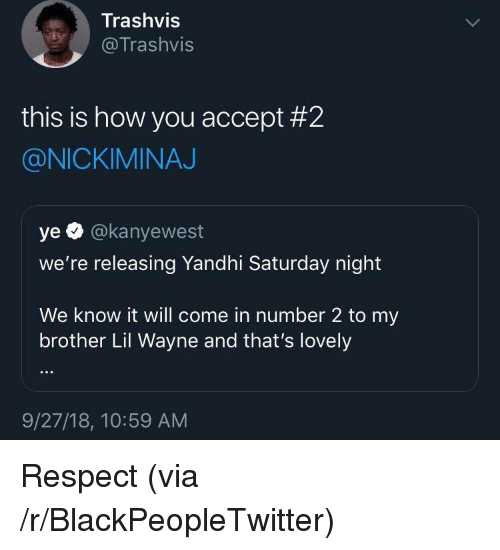 Blackpeopletwitter, Lil Wayne, and Respect: Trashvis  @Trashvis  this is how you accept #2  @NICKIMINAJ  ye O @kanyewest  we're releasing Yandhi Saturday night  We know it will come in number 2 to my  brother Lil Wayne and that's lovely  9/27/18, 10:59 AM Respect (via /r/BlackPeopleTwitter)