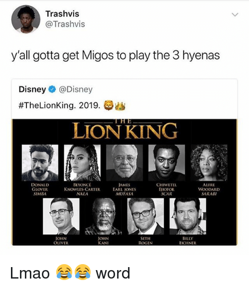 Beyonce, Disney, and Donald Glover: Trashvis  @Trashvis  y'all gotta get Migos to play the 3 hyenas  Disney@Disney  #TheLionKing. 2019.  LION KING  BEYONCÉ  DONALD  GLOVER  SIMBA  CHIWETEL  EJIOFOR  SCAR  ALFRE  WOODARD  SARABI  JAMES  KNOWLES CARTER EARL JONES  NALA  MUFASA  JOHN  OLIVER  JOHN  KANI  SETH  ROGEN  BILLY  EICIINER Lmao 😂😂 word