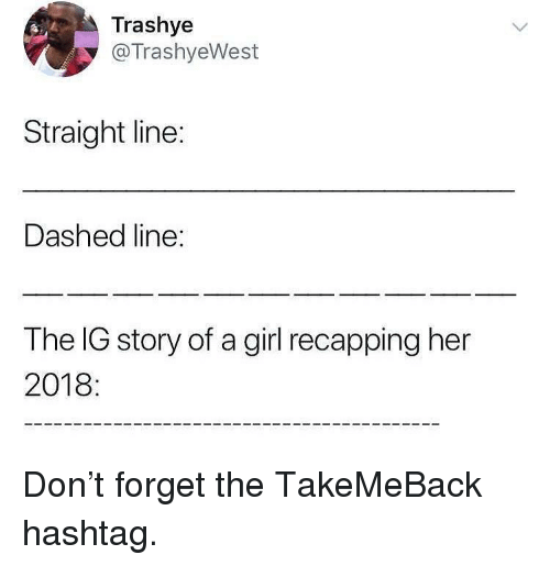 hashtag: Trashye  @TrashyeWest  Straight line:  Dashed line:  The IG story of a girl recapping her  2018 Don't forget the TakeMeBack hashtag.