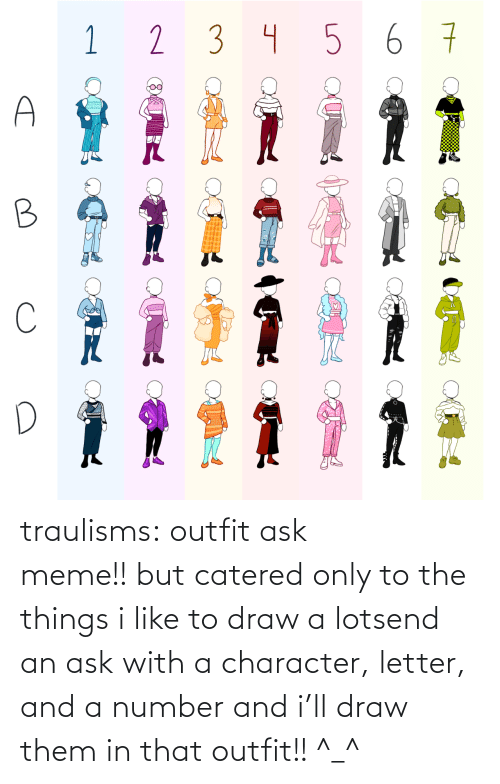 them: traulisms:  outfit ask meme!! but catered only to the things i like to draw a lotsend an ask with a character, letter, and a number and i'll draw them in that outfit!! ^_^