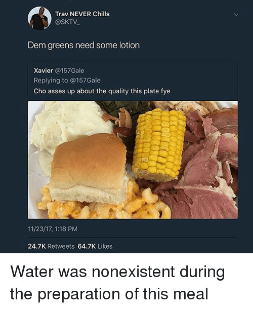 fye: Trav NEVER Chills  @SKTV  Dem greens need some lotion  Xavier @157Gale  Replying to @157Gale  Cho asses up about the quality this plate fye  11/23/17, 1:18 PM  24.7K Retweets 64.7K Likes Water was nonexistent during the preparation of this meal