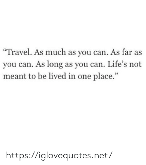 "Meant: ""Travel. As much as you can. As far as  you can. As long as you can. Life's not  meant to be lived in one place."" https://iglovequotes.net/"