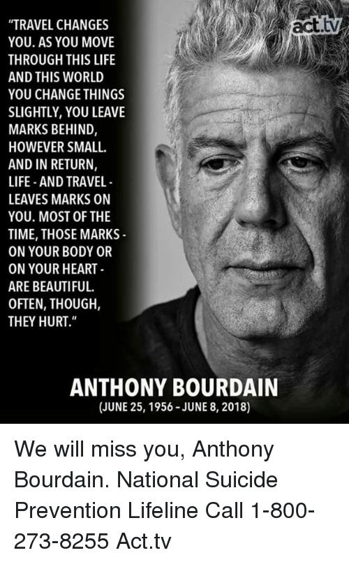 "we will miss you: ""TRAVEL CHANGES  YOU. AS YOU MOVE  THROUGH THIS LIFE  AND THIS WORLD  YOU CHANGE THINGS  SLIGHTLY, YOU LEAVE  MARKS BEHIND,  HOWEVER SMALL  AND IN RETURN,  LIFE AND TRAVEL  LEAVES MARKS ON  YOU. MOST OF THE  TIME, THOSE MARKS  ON YOUR BODY OR  ON YOUR HEART  ARE BEAUTIFUL.  OFTEN, THOUGH,  THEY HURT.""  ANTHONY BOURDAIN  (JUNE 25, 1956-JUNE 8, 2018) We will miss you, Anthony Bourdain.  National Suicide Prevention Lifeline Call 1-800-273-8255 Act.tv"