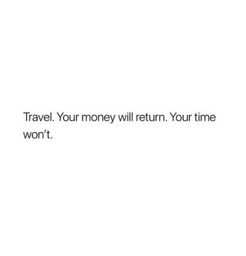 Money, Time, and Travel: Travel. Your money will return. Your time  won't.