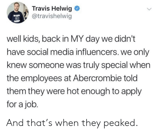 Social Media, Abercrombie, and Kids: Travis Helwig  @travishelwig  NO KEW  FRIP  well kids, back in MY day we didn't  have social media influencers. we only  knew someone was truly special when  the employees at Abercrombie told  them they were hot enough to apply  for a job. And that's when they peaked.