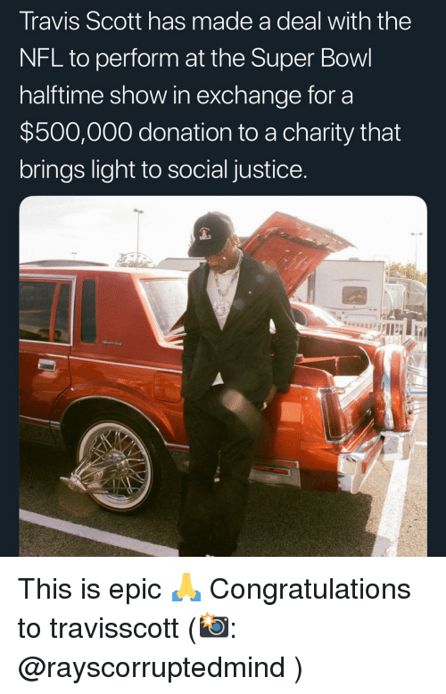 Memes, Nfl, and Super Bowl: Travis Scott has made a deal with the  NFL to perform at the Super Bowl  halftime show in exchange for a  $500,000 donation to a charity that  brings light to social justice This is epic 🙏 Congratulations to travisscott (📸: @rayscorruptedmind )