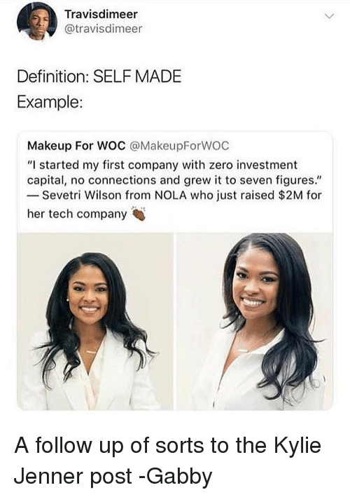 """Kylie Jenner, Makeup, and Memes: Travisdimeer  @travisdimeer  Definition: SELF MADE  Example:  Makeup For WOC @MakeupForWOC  """"I started my first company with zero investment  capital, no connections and grew it to seven figures.""""  Sevetri Wilson from NOLA who just raised $2M for  her tech company A follow up of sorts to the Kylie Jenner post -Gabby"""