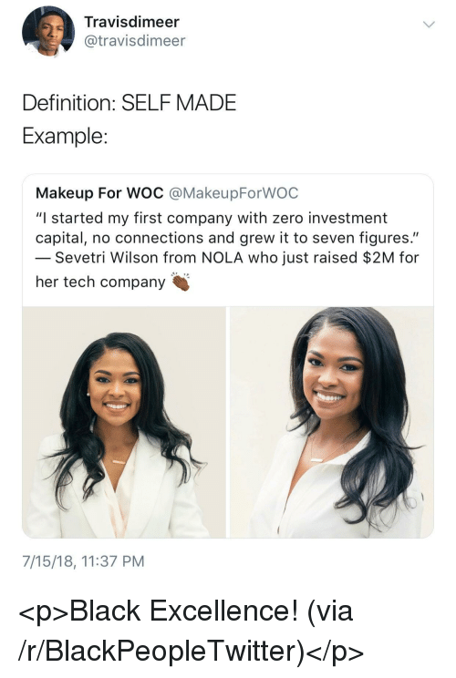 """Blackpeopletwitter, Makeup, and Zero: Travisdimeer  @travisdimeer  Definition: SELFMADE  Example  Makeup For WOC @MakeupForWOC  """"I started my first company with zero investment  capital, no connections and grew it to seven figures.""""  Sevetri Wilson from NOLA who just raised $2M for  her tech company  7/15/18, 11:37 PM <p>Black Excellence! (via /r/BlackPeopleTwitter)</p>"""