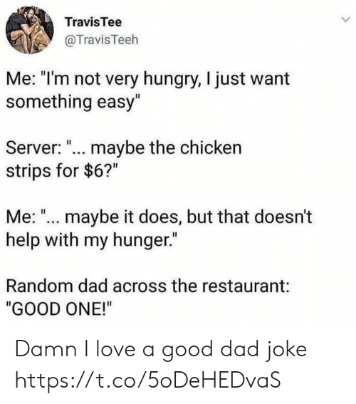 """Me Maybe: TravisTee  @TravisTeeh  Me: """"I'm not very hungry, I just want  something easy""""  Server: ... maybe the chicken  strips for $6?""""  Me: """"... maybe it does, but that doesn't  help with my hunger.""""  Random dad across the restaurant:  """"GOOD ONE!"""" Damn I love a good dad joke https://t.co/5oDeHEDvaS"""