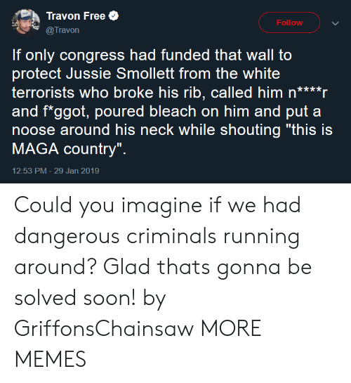 "Bleach: Travon Free  @Travon  Follow  If only congress had funded that wall to  protect Jussie Smollett from the white  terrorists who broke his rib, called him n****r  and f*ggot, poured bleach on him and put a  noose around his neck while shouting ""this is  MAGA country""  12:53 PM- 29 Jan 2019 Could you imagine if we had dangerous criminals running around? Glad thats gonna be solved soon! by GriffonsChainsaw MORE MEMES"
