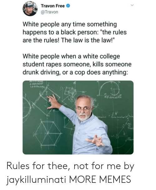 "drunk driving: Travon Free  @Travon  White people any time something  happens to a black person: ""the rules  are the rules! The law is the law!""  White people when a white college  student rapes someone, kills someone  drunk driving, or a cop does anything:  수 tat10tr  久 Rules for thee, not for me by jaykilluminati MORE MEMES"