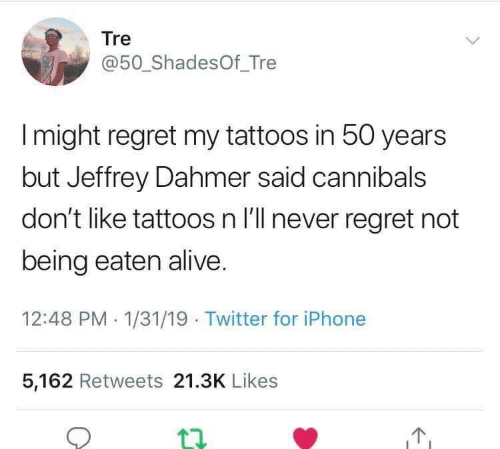 Alive, Iphone, and Regret: Tre  @50_ ShadesOf_Tre  I might regret my tattoos in 50 years  but Jeffrey Dahmer said cannibals  don't like tattoos n I'll never regret not  being eaten alive.  12:48 PM 1/31/19 Twitter for iPhone  5,162 Retweets 21.3K Likes  12