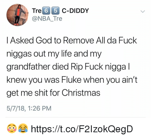 Christmas, God, and Life: Tre 6 5 C-DIDDy  @NBA_Tre    Asked God to Remove All da Fuck  niggas out my life and my  grandfather died Rip Fuck nigga l  knew you was Fluke when you ain't  get me shit for Christmas  5/7/18, 1:26 PM 😳😂 https://t.co/F2IzokQegD