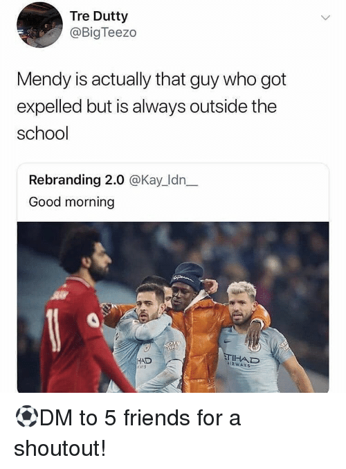 Friends, Memes, and School: Tre Dutty  @BigTeezo  Mendy is actually that guy who got  expelled but is always outside the  school  Rebranding 2.0 @Kay_ldn_  Good morning  TIHAD  HAD  rttS  IRWAYS ⚽️DM to 5 friends for a shoutout!