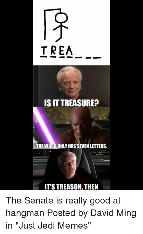 """Jedi, Memes, and Star Wars: TREA_.  IS IT TREASURE?  1-THE WORDONLY HAS SEVEN LETTERS.  ITS TREASON, THEN The Senate is really good at hangman   Posted by David Ming in """"Just Jedi Memes"""""""