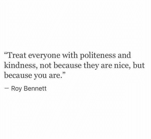 """Bennett: """"Treat everyone with politeness and  kindness, not because they are nice, but  because you are.""""  - Roy Bennett"""