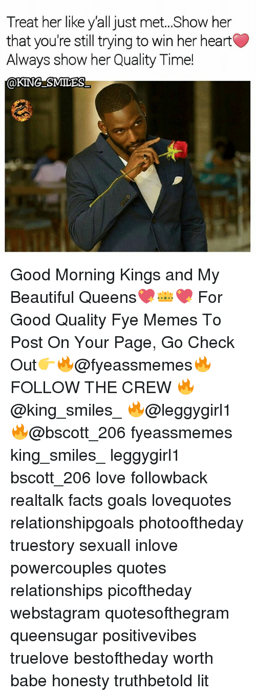 fye: Treat her like y'all just met..Show her  that you're still trying to win her heart  Always show her Quality Time!  @KINGSMILES Good Morning Kings and My Beautiful Queens💖👑💖 For Good Quality Fye Memes To Post On Your Page, Go Check Out👉🔥@fyeassmemes🔥 FOLLOW THE CREW 🔥@king_smiles_ 🔥@leggygirl1 🔥@bscott_206 fyeassmemes king_smiles_ leggygirl1 bscott_206 love followback realtalk facts goals lovequotes relationshipgoals photooftheday truestory sexuall inlove powercouples quotes relationships picoftheday webstagram quotesofthegram queensugar positivevibes truelove bestoftheday worth babe honesty truthbetold lit