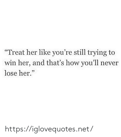 "treat: ""Treat her like you're still trying to  win her, and that's how you'll never  lose her."" https://iglovequotes.net/"