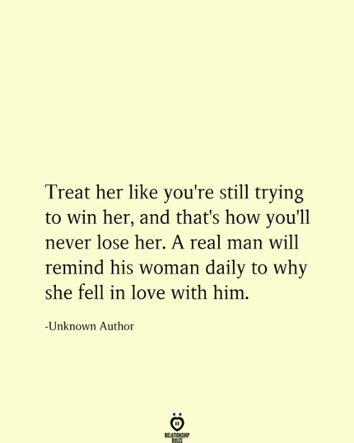 Love, Never, and How: Treat her like you're still trying  win her, and that's how you'll  never lose her. A real man will  remind his woman daily to why  she fell in love with him.  -Unknown Author  RELATIONSHIP  RULES