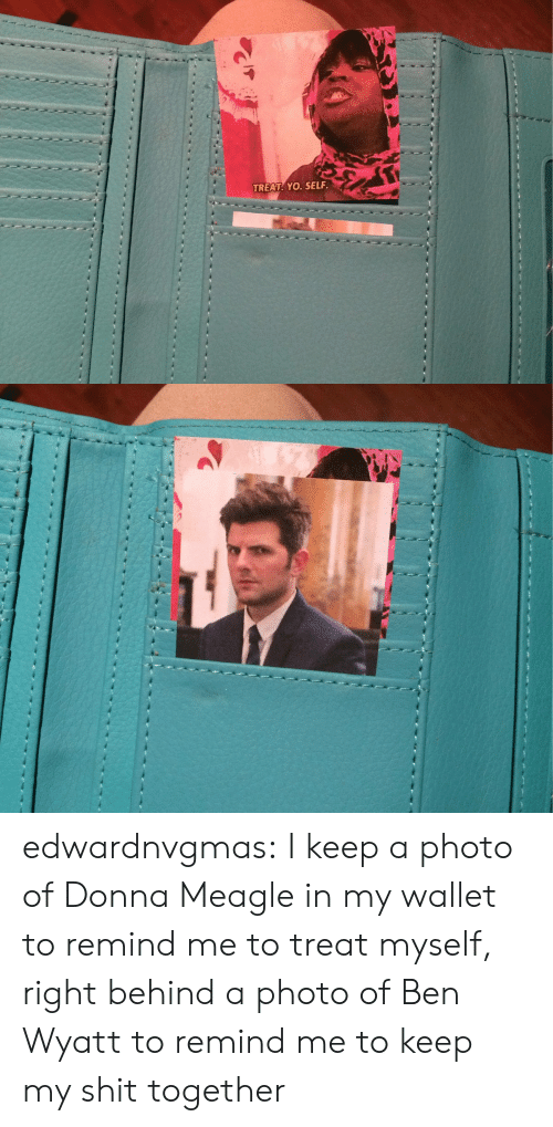 Treat Yo Self: TREAT YO. SELF. edwardnvgmas: I keep a photo of Donna Meagle in my wallet to remind me to treat myself, right behind a photo of Ben Wyatt to remind me to keep my shit together