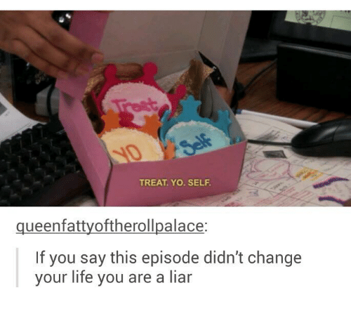 Treat Yo Self: TREAT. YO. SELF  queenfattyoftherollpalace:  If you say this episode didn't change  your life you are a liar