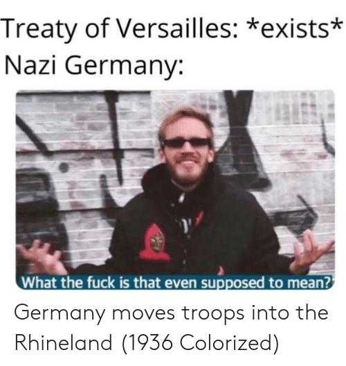 Fuck, Germany, and Mean: Treaty of Versailles: *exists*  Nazi Germany:  What the fuck is that even supposed to mean? Germany moves troops into the Rhineland (1936 Colorized)