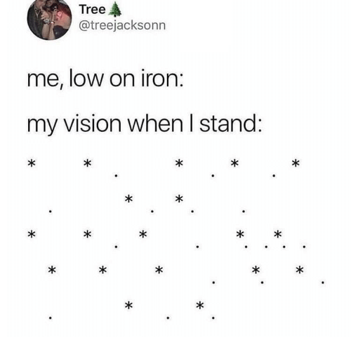 Vision, Tree, and Iron: Tree  @treejacksonn  me, low on iron:  my vision when I stand:  *