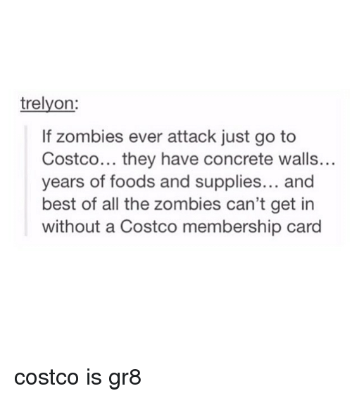 Costco, Tumblr, and Zombies: trelyon:  If zombies ever attack just go to  Costco... they have concrete walls...  ars of foods and supplies...and  best of all the zombies can't get in  without a Costco membership card costco is gr8