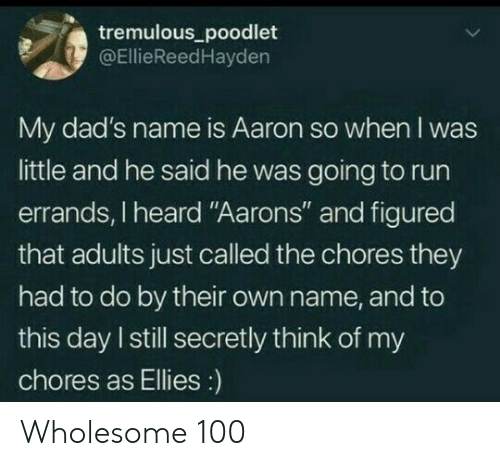 "Just Called: tremulous_poodlet  @EllieReedHayden  My dad's name is Aaron so when I was  little and he said he was going to run  errands, I heard ""Aarons"" and figured  that adults just called the chores they  had to do by their own name, and to  this day I still secretly think of my  chores as Ellies:) Wholesome 100"