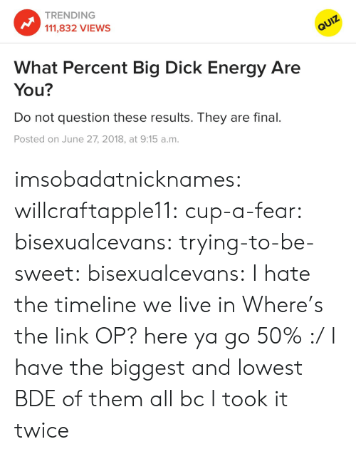 Here Ya Go: TRENDING  111,832 VIEWS  What Percent Big Dick Energy Are  You?  Do not question these results. They are final.  Posted on June 27, 2018, at 9:15 a.m. imsobadatnicknames:  willcraftapple11:  cup-a-fear: bisexualcevans:  trying-to-be-sweet:   bisexualcevans: I hate the timeline we live in  Where's the link OP?   here ya go    50% :/   I have the biggest and lowest BDE of them all bc I took it twice