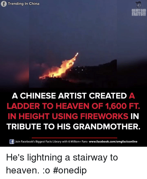 Heaven, Memes, and Oh My God: Trending in China  OH MY GOD  FACTS!!!  A CHINESE ARTIST CREATED A  LADDER TO HEAVEN OF 1,600 FT  IN HEIGHT USING FIREWORKS IN  TRIBUTE TO HIS GRANDMOTHER.  Join Facebook's Biggest Facts Library with 6 Million+ Fans  www.facebook.com/omgfactsonline He's lightning a stairway to heaven. :o #onedip