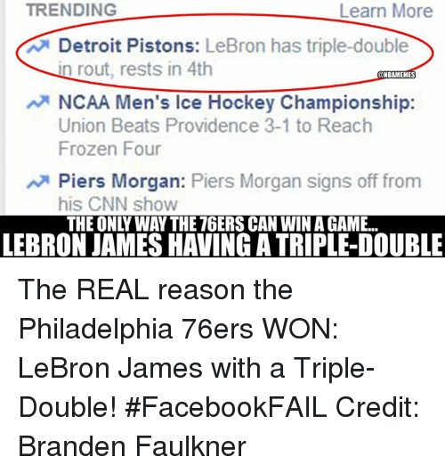 Nba, Ice, and Union: TRENDING  Learn More  A Detroit Pistons:  LeBron has triple-double  in rout, rests in 4th  NBAMEMES  NCAA Men's Ice Hockey Championship:  Union Beats Providence 3-1 to Reach  Frozen Four  Piers Morgan  Piers Morgan signs off from  his CNN show  THE ONLY WAY THE 76ERS CAN WIN A GAME...  LEBRON JAMESHAVING A TRIPLE-DOUBLE The REAL reason the Philadelphia 76ers WON: LeBron James with a Triple-Double! #FacebookFAIL Credit: Branden Faulkner