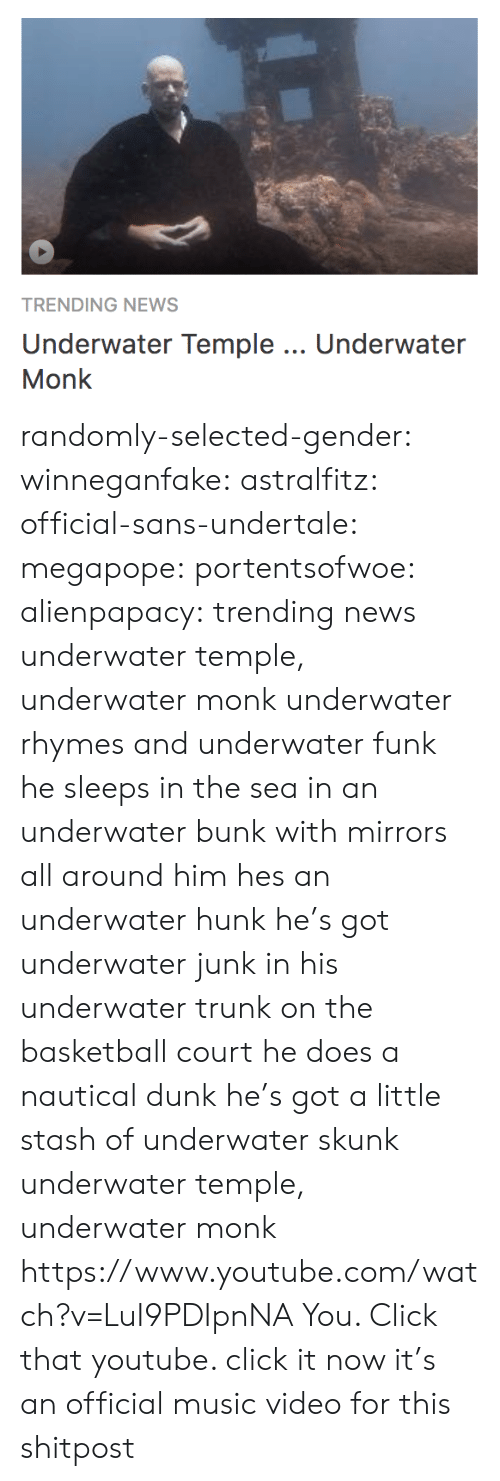 Basketball: TRENDING NEWS  Underwater Temple.. Underwater  Monk randomly-selected-gender:  winneganfake:  astralfitz:  official-sans-undertale: megapope:  portentsofwoe:  alienpapacy: trending news underwater temple, underwater monk underwater rhymes and underwater funk he sleeps in the sea in an underwater bunk with mirrors all around him hes an underwater hunk  he's got underwater junk in his underwater trunk on the basketball court he does a nautical dunk   he's got a little stash of underwater skunk underwater temple, underwater monk    https://www.youtube.com/watch?v=LuI9PDIpnNA  You. Click that youtube.   click it now it's an official music video for this shitpost