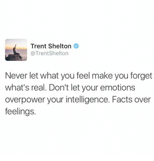 Memes, 🤖, and Emote: Trent Shelton  @Trent Shelton  Never let what you feel make you forget  what's real. Don't let your emotions  overpower your intelligence. Facts over  feelings.