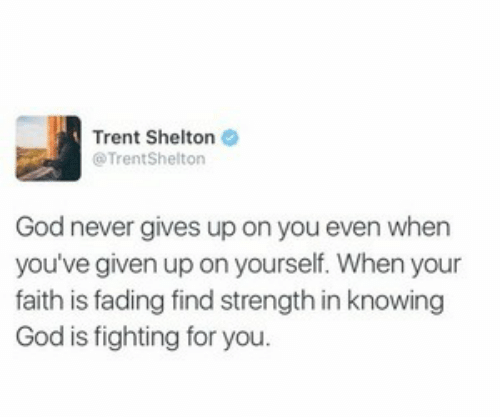 trent: Trent Shelton  @TrentShelton  God never gives up on you even when  you've given up on yourself. When your  faith is fading find strength in knowing  God is fighting for you.