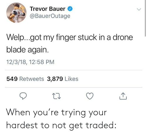 Blade, Drone, and Memes: Trevor Bauer  @BauerOutage  Welp...got my finger stuck in a drone  blade again.  12/3/18, 12:58 PM  549 Retweets 3,879 Likes When you're trying your hardest to not get traded: