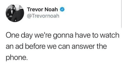 Phone, Noah, and Watch: Trevor Noah  @Trevornoah  One day we're gonna have to watch  an ad before we can answer the  phone.