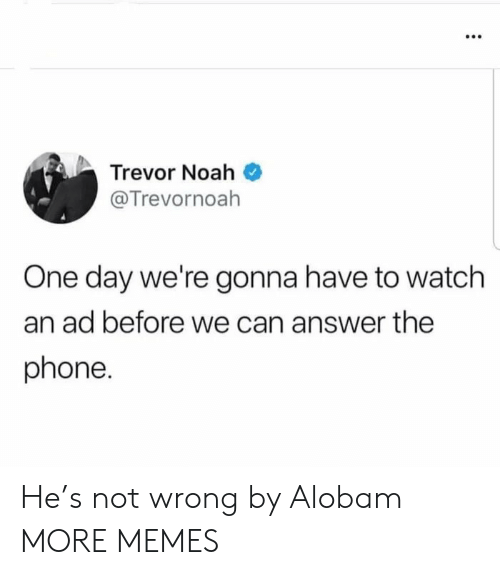 Noah: Trevor Noah  @Trevornoah  One day we're gonna have to watch  an ad before we can answer the  phone. He's not wrong by Alobam MORE MEMES