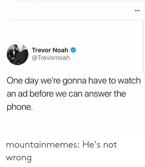 Noah: Trevor Noah  @Trevornoah  One day we're gonna have to watch  an ad before we can answer the  phone. mountainmemes:  He's not wrong