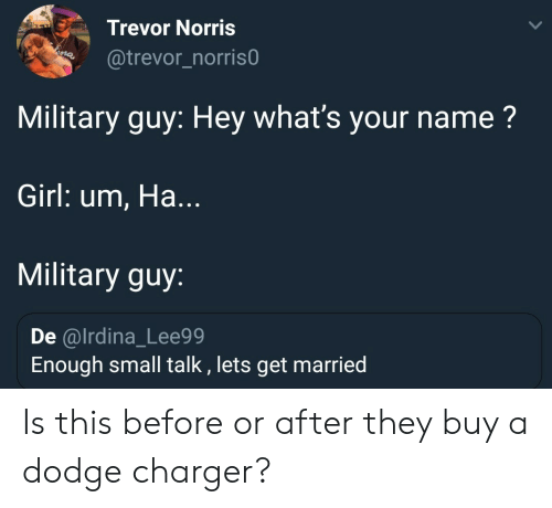 Dodge, Girl, and Military: Trevor Norris  @trevor_norris0  Military guy: Hey what's your name?  Girl: um, Ha.  Military guy:  De @lrdina_Lee99  Enough small talk, lets get married Is this before or after they buy a dodge charger?