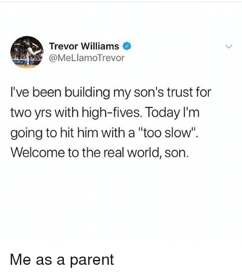 "Memes, The Real, and Today: Trevor Williams  @MeLlamoTrevor  I've been building my son's trust for  two yrs with high-fives. Today l'm  going to hit him with a ""too slow"".  Welcome to the real world, son. Me as a parent"